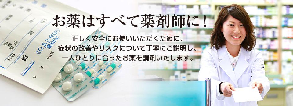 お薬はすべて薬剤師に!正しく安全にお使いいただくために、症状の改善やリスクについて丁寧にご説明し、一人ひとりに合ったお薬を調剤いたします。